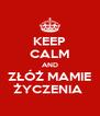 KEEP CALM AND ZŁÓŻ MAMIE ŻYCZENIA  - Personalised Poster A4 size