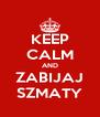 KEEP CALM AND ZABIJAJ SZMATY - Personalised Poster A4 size