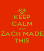 KEEP CALM and ZACH MADE THIS - Personalised Poster A4 size