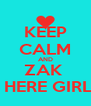 KEEP CALM AND ZAK  IS HERE GIRLS  - Personalised Poster A4 size