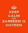 KEEP CALM AND ZARREEN IS SIXTEEN - Personalised Poster A4 size