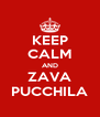 KEEP CALM AND ZAVA PUCCHILA - Personalised Poster A4 size