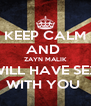 KEEP CALM AND  ZAYN MALIK WILL HAVE SEX WITH YOU  - Personalised Poster A4 size