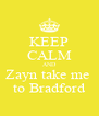 KEEP CALM AND Zayn take me  to Bradford - Personalised Poster A4 size