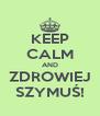 KEEP CALM AND ZDROWIEJ SZYMUŚ! - Personalised Poster A4 size
