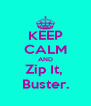 KEEP CALM AND Zip It,  Buster. - Personalised Poster A4 size
