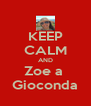 KEEP CALM AND Zoe a  Gioconda - Personalised Poster A4 size