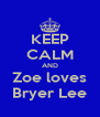 KEEP CALM AND Zoe loves Bryer Lee - Personalised Poster A4 size