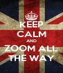 KEEP CALM AND ZOOM ALL THE WAY - Personalised Poster A4 size