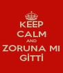 KEEP CALM AND ZORUNA MI GİTTİ - Personalised Poster A4 size