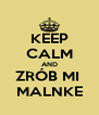KEEP CALM AND ZRÓB MI  MALNKE - Personalised Poster A4 size