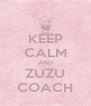 KEEP CALM AND ZUZU COACH - Personalised Poster A4 size