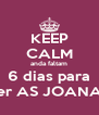 KEEP CALM anda faltam 6 dias para ver AS JOANAS - Personalised Poster A4 size