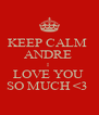 KEEP CALM  ANDRE  I  LOVE YOU  SO MUCH <3  - Personalised Poster A4 size