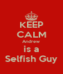 KEEP CALM Andrew is a Selfish Guy - Personalised Poster A4 size
