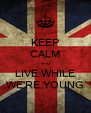 KEEP CALM ang LIVE WHILE WE'RE YOUNG - Personalised Poster A4 size