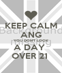 KEEP CALM ANG YOU DON'T LOOK A DAY  OVER 21  - Personalised Poster A4 size
