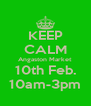 KEEP CALM Angaston Market 10th Feb. 10am-3pm - Personalised Poster A4 size