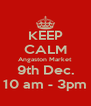 KEEP CALM Angaston Market 9th Dec. 10 am - 3pm - Personalised Poster A4 size