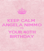 KEEP CALM  ANGELA NIMMO ITS YOUR 40TH BIRTHDAY - Personalised Poster A4 size