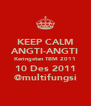 KEEP CALM ANGTI-ANGTI Keringetan TBM 2011 10 Des 2011 @multifungsi - Personalised Poster A4 size