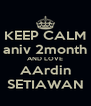 KEEP CALM aniv 2month AND LOVE AArdin SETIAWAN - Personalised Poster A4 size