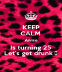 KEEP CALM Annie Is turning 25 Let's get drunk 😝 - Personalised Poster A4 size