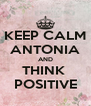 KEEP CALM ANTONIA AND THINK  POSITIVE - Personalised Poster A4 size