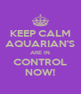 KEEP CALM AQUARIAN'S ARE IN CONTROL NOW! - Personalised Poster A4 size