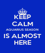 KEEP CALM AQUARIUS SEASON IS ALMOST HERE - Personalised Poster A4 size