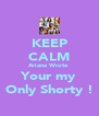 KEEP CALM Ariana Wrote  Your my Only Shorty ! - Personalised Poster A4 size