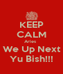 KEEP CALM Aries   We Up Next Yu Bish!!! - Personalised Poster A4 size