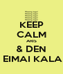 KEEP CALM ARIS & DEN  EIMAI KALA - Personalised Poster A4 size