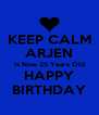 KEEP CALM ARJEN Is Now 25 Years Old HAPPY BIRTHDAY - Personalised Poster A4 size