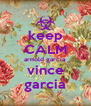 keep CALM arnold garcia vince garcia - Personalised Poster A4 size