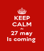 KEEP CALM As 27 may Is coming  - Personalised Poster A4 size