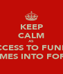 KEEP CALM AS ACCESS TO FUNDS COMES INTO FORCE - Personalised Poster A4 size