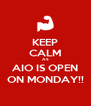 KEEP CALM AS AIO IS OPEN ON MONDAY!! - Personalised Poster A4 size