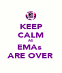 KEEP CALM AS EMAs  ARE OVER - Personalised Poster A4 size