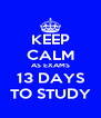 KEEP CALM AS EXAMS 13 DAYS TO STUDY - Personalised Poster A4 size