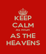 KEEP CALM AS HIGH AS THE HEAVENS - Personalised Poster A4 size