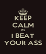 KEEP CALM AS I BEAT YOUR ASS - Personalised Poster A4 size