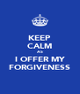 KEEP CALM AS I OFFER MY FORGIVENESS - Personalised Poster A4 size