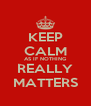 KEEP CALM AS IF NOTHING REALLY MATTERS - Personalised Poster A4 size