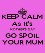 KEEP CALM As It's MOTHER'S DAY GO SPOIL   YOUR MUM . - Personalised Poster A4 size