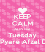 KEEP CALM As It's Not Tuesday Its Pyare Afzal Day - Personalised Poster A4 size