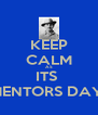KEEP CALM AS ITS  MENTORS DAY  - Personalised Poster A4 size