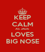 KEEP CALM AS JADE LOVES BIG NOSE - Personalised Poster A4 size