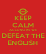 KEEP CALM AS LONG AS WE DEFEAT THE ENGLISH - Personalised Poster A4 size