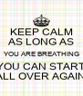KEEP CALM AS LONG AS YOU ARE BREATHING YOU CAN START ALL OVER AGAIN - Personalised Poster A4 size